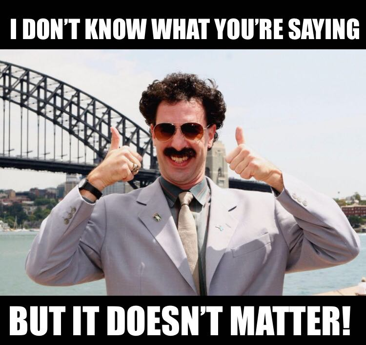 borat is happy to hear what you have to say even if he doesn't get what you are saying just like israelis
